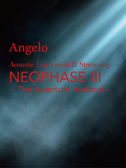 LIVE Blu-ray Angelo Acoustic Live circuit & Streaming 「NEOPHASE Ⅲ - The quantum method -」